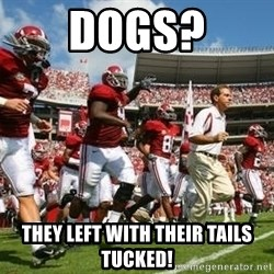 Alabama Football - DOGS? THEY LEFT WITH THEIR TAILS TUCKED!