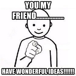 GUESS WHO YOU - YOU MY FRIEND................. HAVE WONDERFUL IDEAS!!!!!!