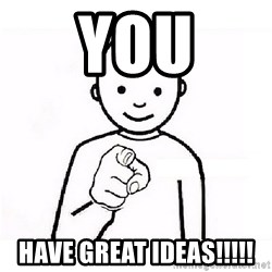 GUESS WHO YOU - YOU HAVE GREAT IDEAS!!!!!