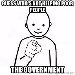 GUESS WHO YOU - guess who's not helping poor people The government