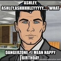 "Archer - ASHLEY, ASHLEY,ASHHHHLEYYYYY.....""WHAT"" DANGERZONE....I MEAN HAPPY BIRTHDAY"
