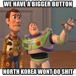 Toy story - we have a bigger button  north Korea wont do shit