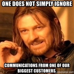 One Does Not Simply - One does not simply ignore communications from one of our biggest customers.