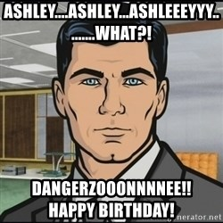 Archer - Ashley....ashley...ashleeeyyy.........what?! Dangerzooonnnnee!!                        HAPPY birthday!