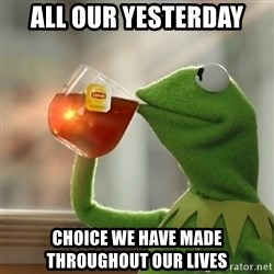 Kermit The Frog Drinking Tea - All our yesterday choice we have made throughout our lives