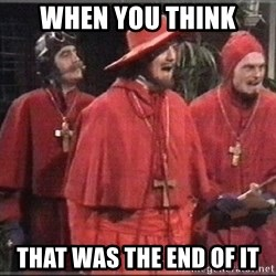 spanish inquisition - When you think that was the end of it