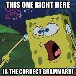 Spongebob Rage - This one right here  is the correct grammar!!!