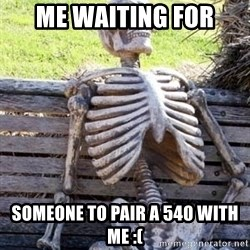 Waiting For Op - me waiting for someone to pair a 540 with me :(
