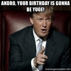 Donald Trump - Andro, your birthday is gonna be yuge!