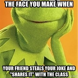 """Kermit the frog - The face you make when your friend steals your joke and """"shares it"""" with the class"""