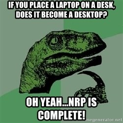 Philosoraptor - If you place a laptop on a desk, does it become a desktop? Oh yeah...NRP is complete!