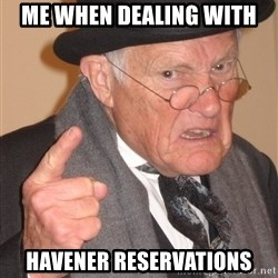 Angry Old Man - Me when dealing with Havener reservations