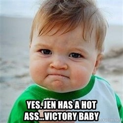 Victory Baby - Yes. Jen has a hot ass...Victory Baby