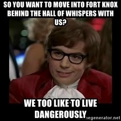 Dangerously Austin Powers - So you want to move into fort knox behind the hall of whispers with us? We too like to live dangerously