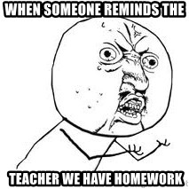 Y U SO - when someone reminds the   teacher we have homework