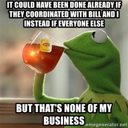 Kermit The Frog Drinking Tea - It could have been done already if they coordinated with Bill and I instead if everyone else But that's none of my business