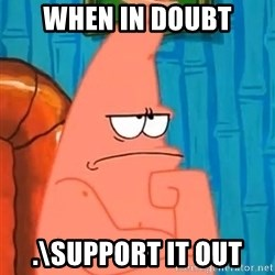 Patrick Wtf? - when in doubt .\support it out