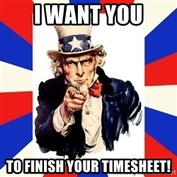uncle sam i want you - I WANT YOU TO FINISH YOUR TIMESHEET!