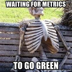 Waiting skeleton meme - Waiting for Metrics  To go green