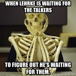 Skeleton waiting - When Lehrke is waiting for the talkers to figure out he's waiting for them.