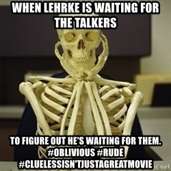 Skeleton waiting - When lehrke is waiting for the talkers to figure out he's waiting for them. #oblivious #rude #cluelessisn'tjustagreatmovie