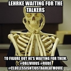 Skeleton waiting - Lehrke waiting for the talkers to figure out he's waiting for them. #oblivious #rude #cluelessisntjustagreatmovie