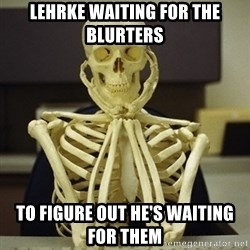 Skeleton waiting - lehrke waiting for the blurters to figure out he's waiting for them