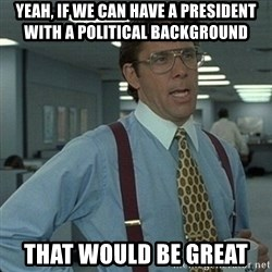 Yeah that'd be great... - yeah, if we can have a president with a political background that would be great