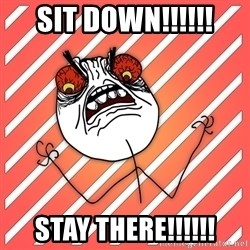 iHate - Sit down!!!!!! STAY THERE!!!!!!