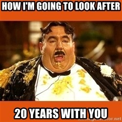 Fat Guy - How I'm going to look after 20 years with you