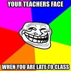 Trollface - your teachers face when you are late to class