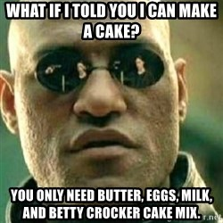 What If I Told You - What If I Told You I Can Make a Cake? You only need butter, eggs, milk, and Betty Crocker Cake Mix.