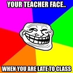 Trollface - your teacher face.. when you are late to class