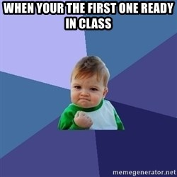 Success Kid - when your the first one ready in class