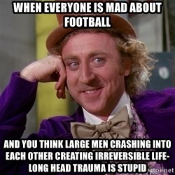 Willy Wonka - When everyone is mad about football and you think large men crashing into each other creating irreversible life-long head trauma is stupid