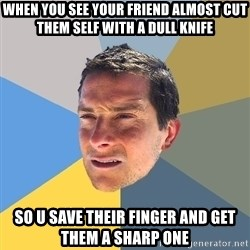 Bear Grylls - when you see your friend almost cut them self with a dull knife so u save their finger and get them a sharp one