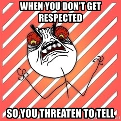 iHate - when you don't get respected  so you threaten to tell