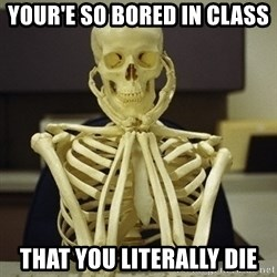 Skeleton waiting - your'e so bored in class that you literally die