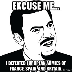 Are you serious face  - Excuse Me... I defeated European armies of France, Spain, and Britain.