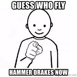 GUESS WHO YOU - Guess who fly  hammer drakes now