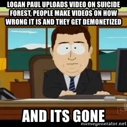 south park aand it's gone - Logan paul uploads video on suicide forest, people make videos on how wrong it is and they get demonetized  and its gone