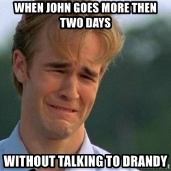 Crying Man - When John goes more then two days  Without talking to drandy