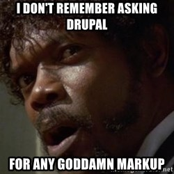 Angry Samuel L Jackson - I don't remember asking drupal for any goddamn markup