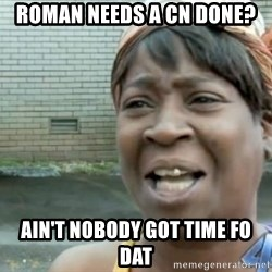 Xbox one aint nobody got time for that shit. - Roman needs a CN done? Ain't nobody got time fo dat