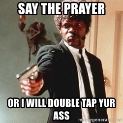 I double dare you - Say the Prayer  Or i will Double tap yur ass
