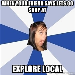 Annoying Facebook Girl - When your friend says lets go shop at Explore local