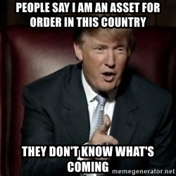 Donald Trump - People say i am an asset for order in this country they don't know what's coming
