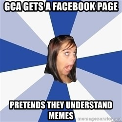 Annoying Facebook Girl - GCA gets a Facebook page Pretends they understand memes