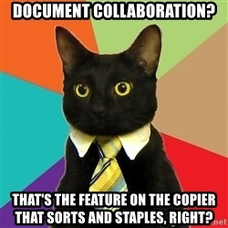 Business Cat - Document collaboration? That's the feature on the copier that sorts and staples, right?