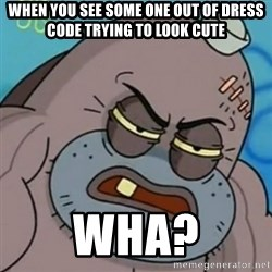 Spongebob How Tough Am I? - when you see some one out of dress code trying to look cute wha?
